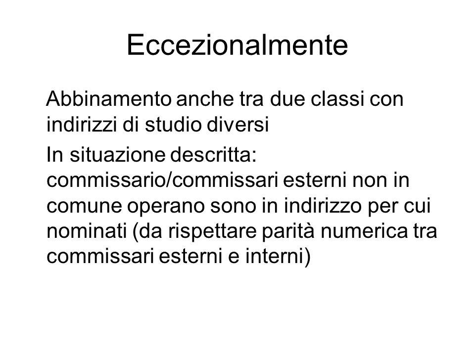 Eccezionalmente Abbinamento anche tra due classi con indirizzi di studio diversi In situazione descritta: commissario/commissari esterni non in comune operano sono in indirizzo per cui nominati (da rispettare parità numerica tra commissari esterni e interni)