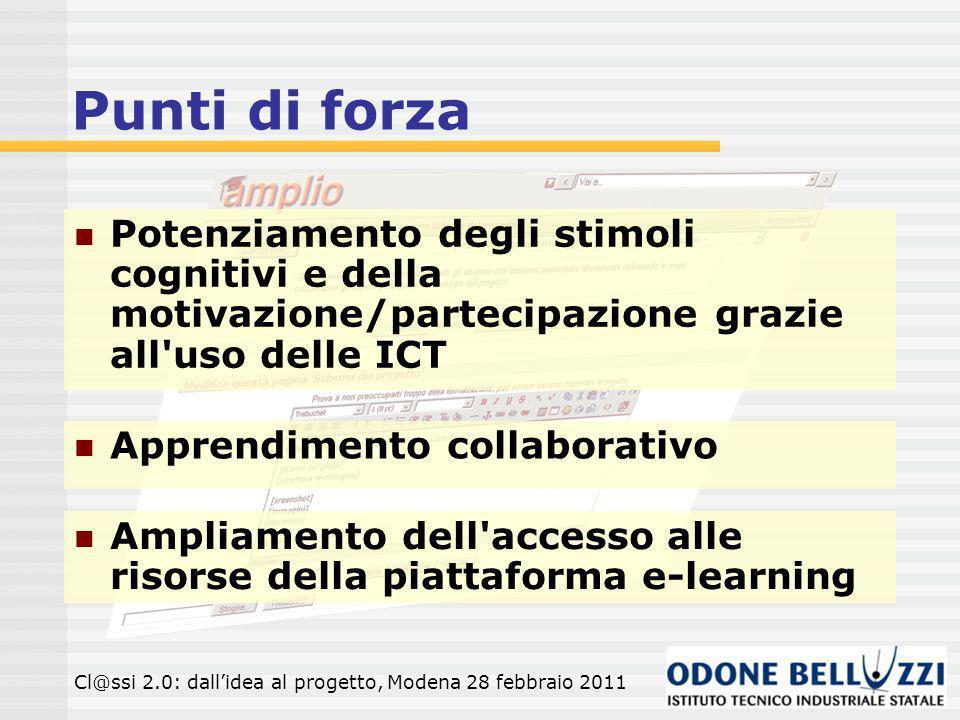 Punti di forza Potenziamento degli stimoli cognitivi e della motivazione/partecipazione grazie all uso delle ICT Apprendimento collaborativo Ampliamento dell accesso alle risorse della piattaforma e-learning Cl@ssi 2.0: dallidea al progetto, Modena 28 febbraio 2011
