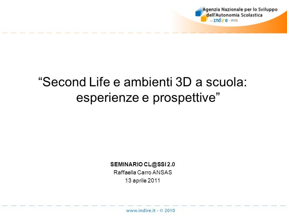 Second Life e ambienti 3D a scuola: esperienze e prospettive SEMINARIO CL@SSI 2.0 Raffaella Carro ANSAS 13 aprile 2011