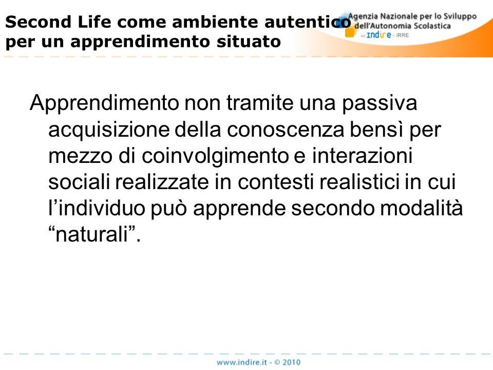 Second Life come ambiente autentico per un apprendimento situato Apprendimento non tramite una passiva acquisizione della conoscenza bensì per mezzo di coinvolgimento e interazioni sociali realizzate in contesti realistici in cui lindividuo può apprende secondo modalità naturali.