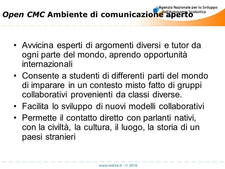 Open CMC Ambiente di comunicazione aperto Avvicina esperti di argomenti diversi e tutor da ogni parte del mondo, aprendo opportunità internazionali Consente a studenti di differenti parti del mondo di imparare in un contesto misto fatto di gruppi collaborativi provenienti da classi diverse.