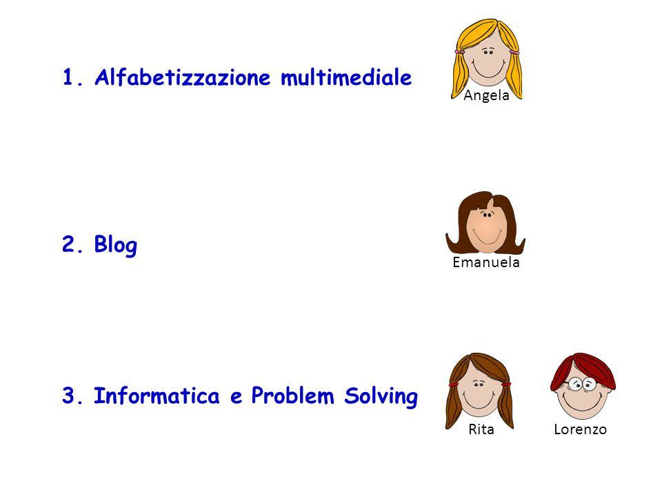 Angela 1. Alfabetizzazione multimediale Emanuela 2. Blog Rita 3. Informatica e Problem Solving Lorenzo