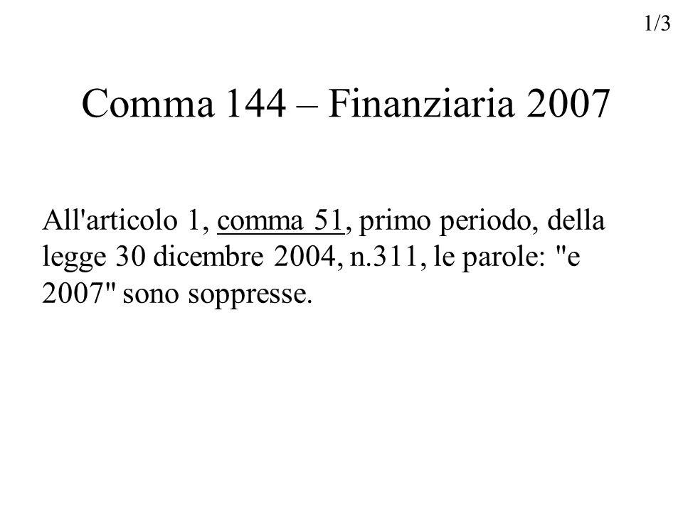 Comma 144 – Finanziaria 2007 All'articolo 1, comma 51, primo periodo, della legge 30 dicembre 2004, n.311, le parole: