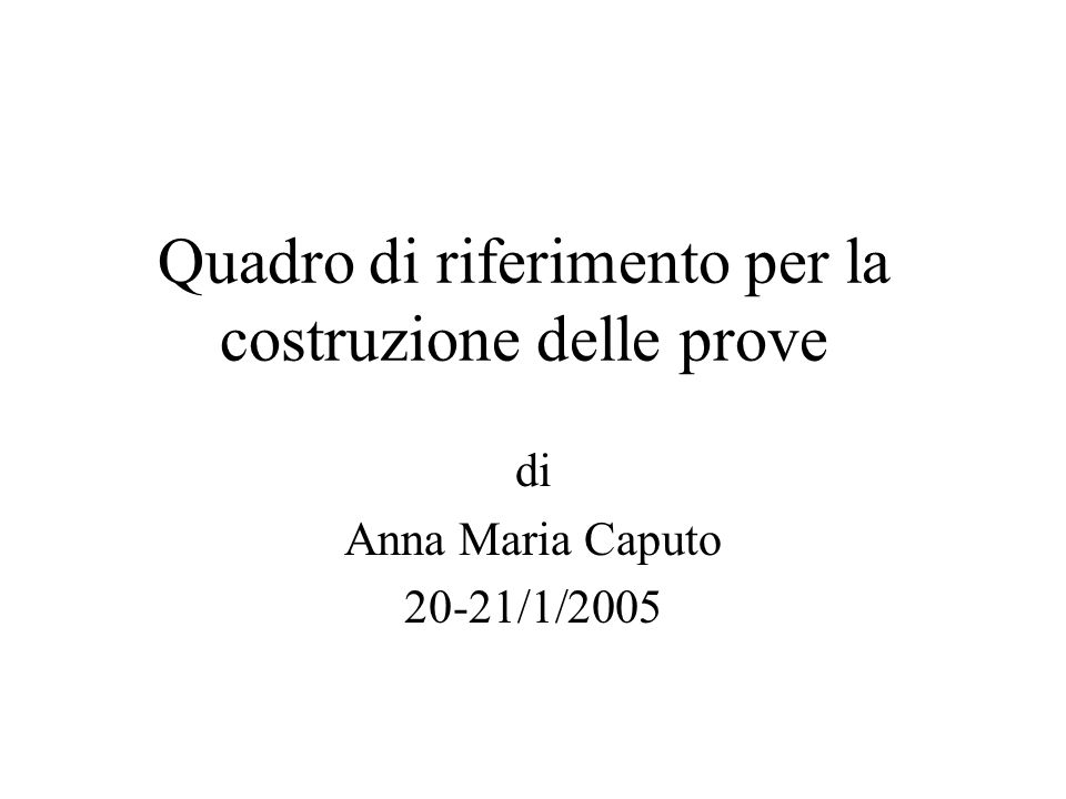 Quadro di riferimento per la costruzione delle prove di Anna Maria Caputo 20-21/1/2005