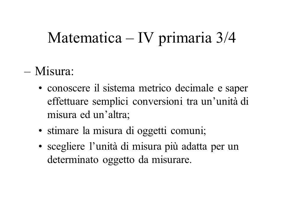 Matematica – IV primaria 3/4 –Misura: conoscere il sistema metrico decimale e saper effettuare semplici conversioni tra ununità di misura ed unaltra;