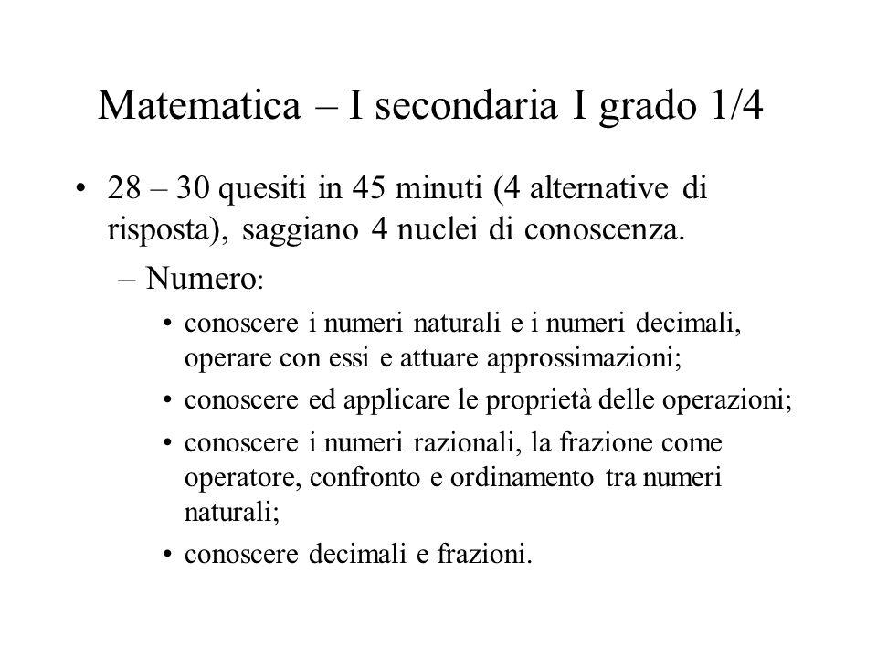 Matematica – I secondaria I grado 1/4 28 – 30 quesiti in 45 minuti (4 alternative di risposta), saggiano 4 nuclei di conoscenza. –Numero : conoscere i