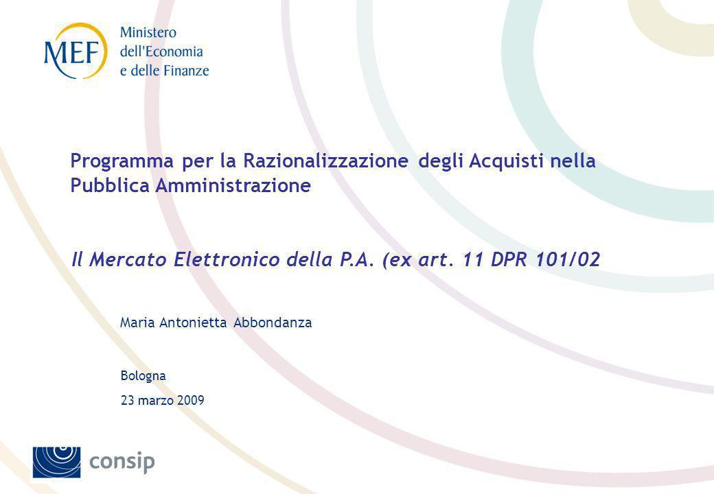 Bologna Maria Antonietta Abbondanza 23 marzo 2009 Programma per la Razionalizzazione degli Acquisti nella Pubblica Amministrazione Il Mercato Elettronico della P.A.