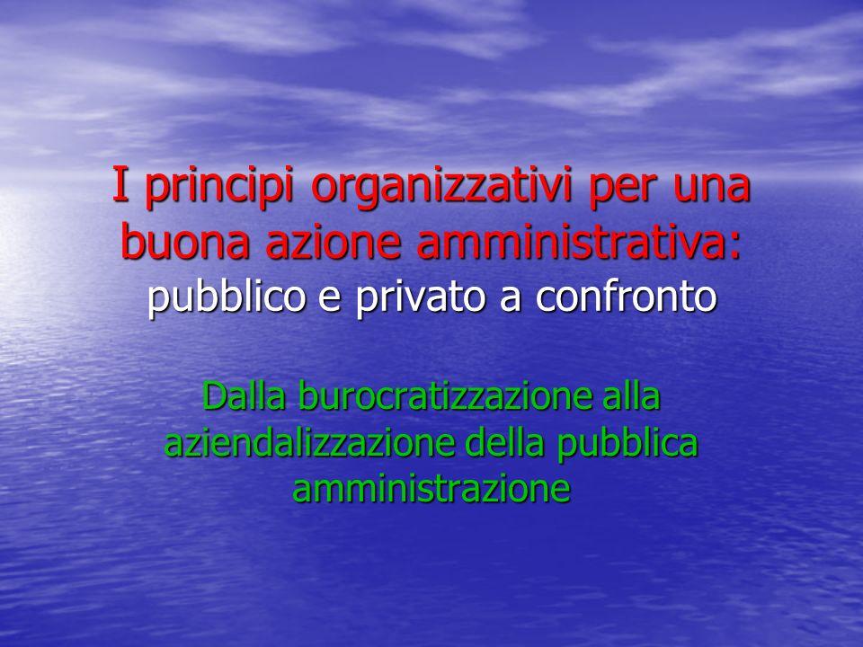 I principi organizzativi per una buona azione amministrativa: pubblico e privato a confronto Dalla burocratizzazione alla aziendalizzazione della pubblica amministrazione