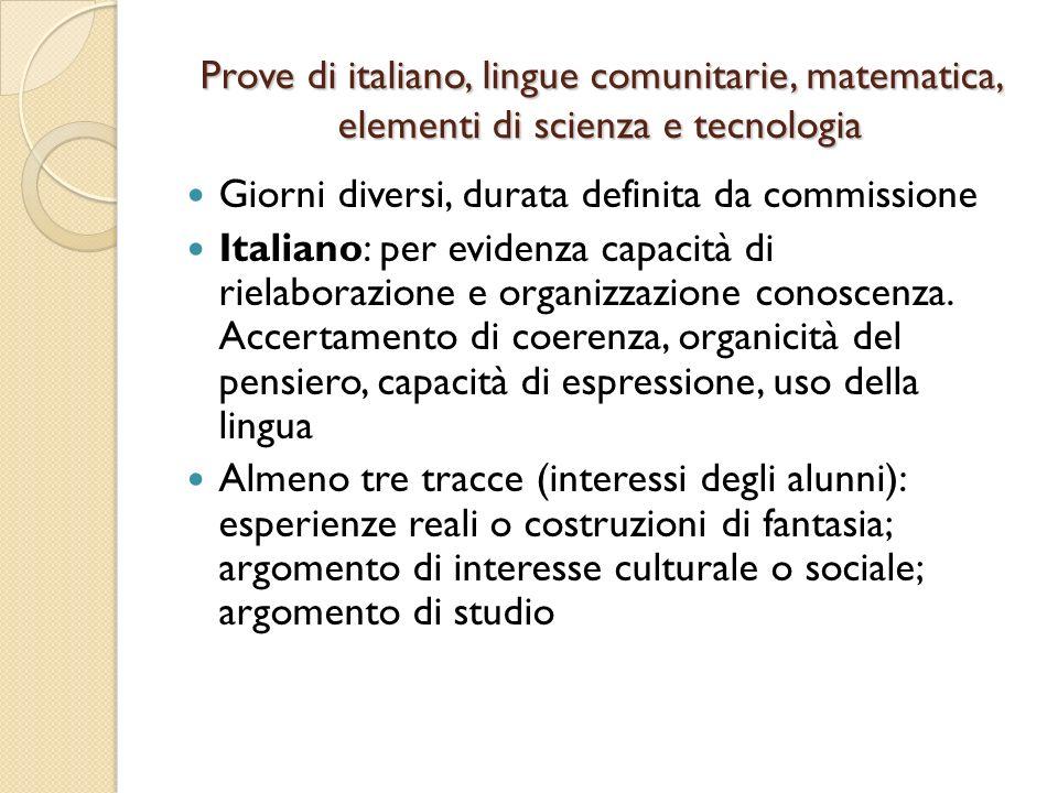 Prove di italiano, lingue comunitarie, matematica, elementi di scienza e tecnologia Giorni diversi, durata definita da commissione Italiano: per evidenza capacità di rielaborazione e organizzazione conoscenza.