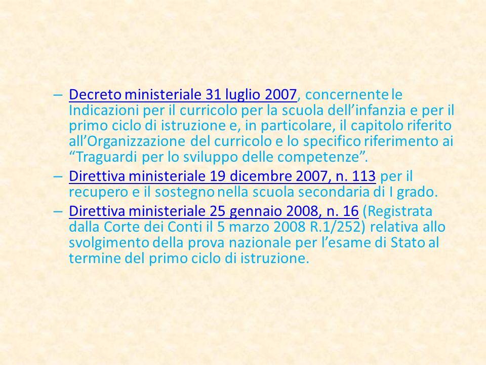 – Decreto ministeriale 31 luglio 2007, concernente le Indicazioni per il curricolo per la scuola dellinfanzia e per il primo ciclo di istruzione e, in particolare, il capitolo riferito allOrganizzazione del curricolo e lo specifico riferimento ai Traguardi per lo sviluppo delle competenze.