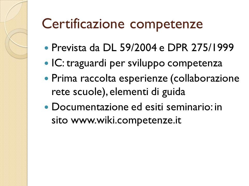 Certificazione competenze Prevista da DL 59/2004 e DPR 275/1999 IC: traguardi per sviluppo competenza Prima raccolta esperienze (collaborazione rete scuole), elementi di guida Documentazione ed esiti seminario: in sito www.wiki.competenze.it
