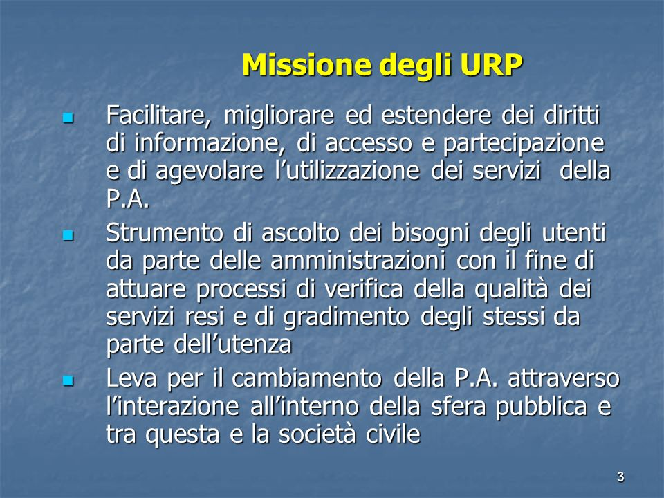 3 Missione degli URP Facilitare, migliorare ed estendere dei diritti di informazione, di accesso e partecipazione e di agevolare lutilizzazione dei servizi della P.A.