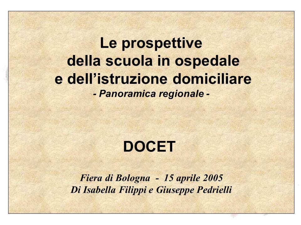 Le prospettive della scuola in ospedale e dellistruzione domiciliare - Panoramica regionale - DOCET Fiera di Bologna - 15 aprile 2005 Di Isabella Filippi e Giuseppe Pedrielli