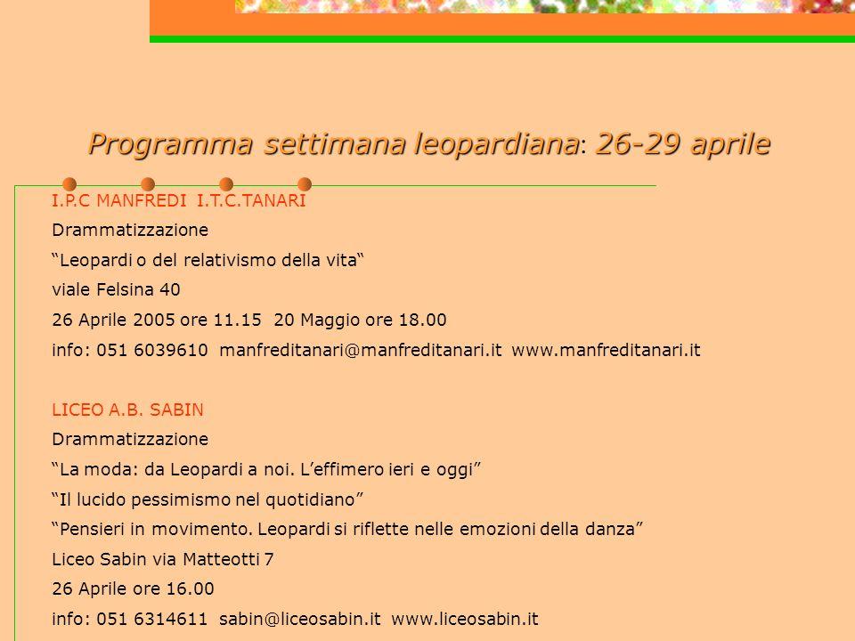 Programma settimanaleopardiana26-29 aprile Programma settimana leopardiana : 26-29 aprile I.P.C MANFREDI I.T.C.TANARI Drammatizzazione Leopardi o del relativismo della vita viale Felsina 40 26 Aprile 2005 ore 11.15 20 Maggio ore 18.00 info: 051 6039610 manfreditanari@manfreditanari.it www.manfreditanari.it LICEO A.B.