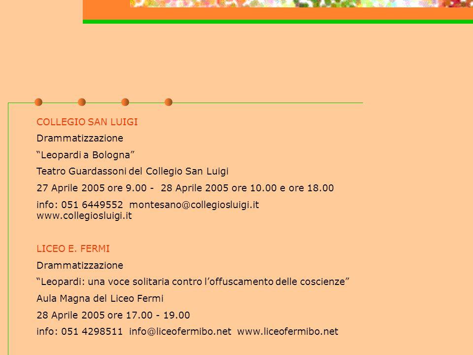 COLLEGIO SAN LUIGI Drammatizzazione Leopardi a Bologna Teatro Guardassoni del Collegio San Luigi 27 Aprile 2005 ore 9.00 - 28 Aprile 2005 ore 10.00 e ore 18.00 info: 051 6449552 montesano@collegiosluigi.it www.collegiosluigi.it LICEO E.