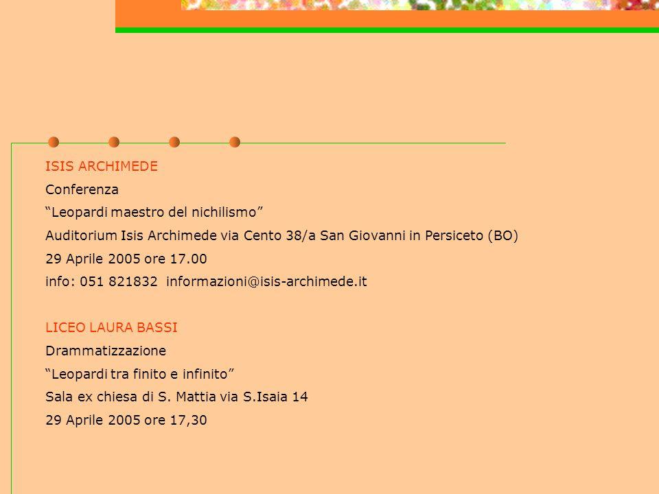 ISIS ARCHIMEDE Conferenza Leopardi maestro del nichilismo Auditorium Isis Archimede via Cento 38/a San Giovanni in Persiceto (BO) 29 Aprile 2005 ore 17.00 info: 051 821832 informazioni@isis-archimede.it LICEO LAURA BASSI Drammatizzazione Leopardi tra finito e infinito Sala ex chiesa di S.