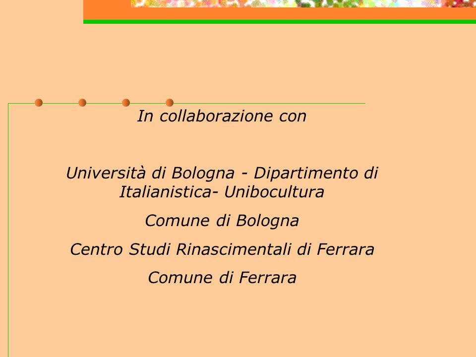 In collaborazione con Università di Bologna - Dipartimento di Italianistica- Unibocultura Comune di Bologna Centro Studi Rinascimentali di Ferrara Comune di Ferrara