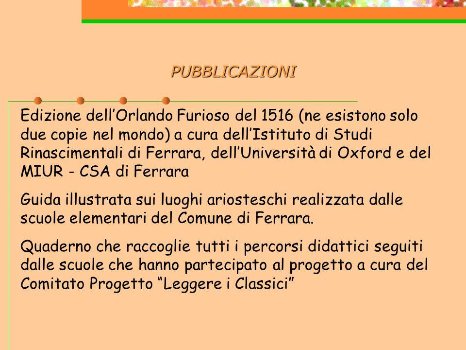 PUBBLICAZIONI Edizione dellOrlando Furioso del 1516 (ne esistono solo due copie nel mondo) a cura dellIstituto di Studi Rinascimentali di Ferrara, dellUniversità di Oxford e del MIUR - CSA di Ferrara Guida illustrata sui luoghi ariosteschi realizzata dalle scuole elementari del Comune di Ferrara.