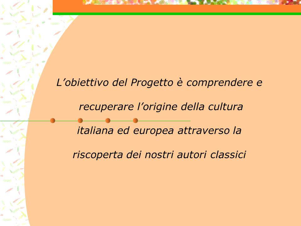Lobiettivo del Progetto è comprendere e recuperare lorigine della cultura italiana ed europea attraverso la riscoperta dei nostri autori classici