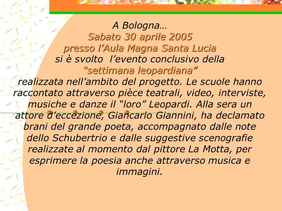 Sabato 30 aprile 2005 presso lAula Magna Santa Lucia settimana leopardiana A Bologna… Sabato 30 aprile 2005 presso lAula Magna Santa Lucia si è svolto levento conclusivo della settimana leopardiana realizzata nellambito del progetto.