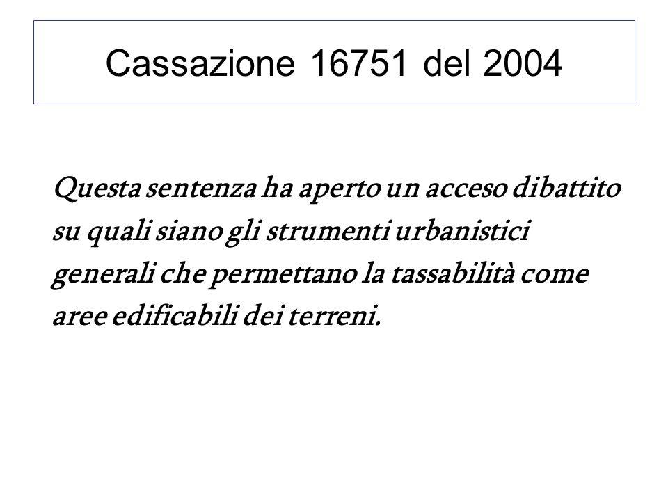 Cassazione 16751 del 2004 Questa sentenza ha aperto un acceso dibattito su quali siano gli strumenti urbanistici generali che permettano la tassabilità come aree edificabili dei terreni.