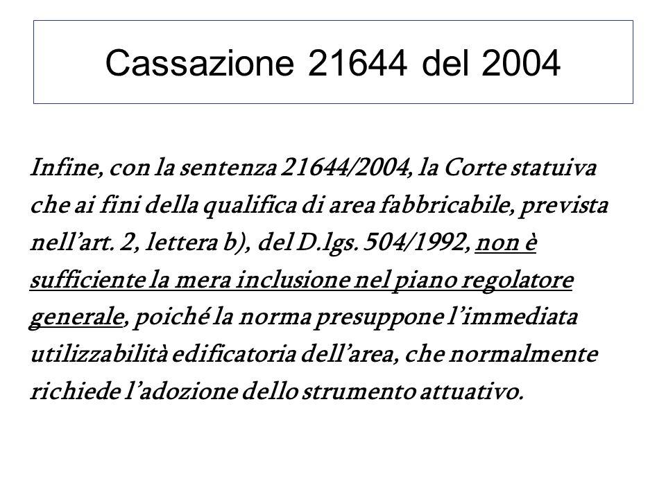 Cassazione 21644 del 2004 Infine, con la sentenza 21644/2004, la Corte statuiva che ai fini della qualifica di area fabbricabile, prevista nellart. 2,