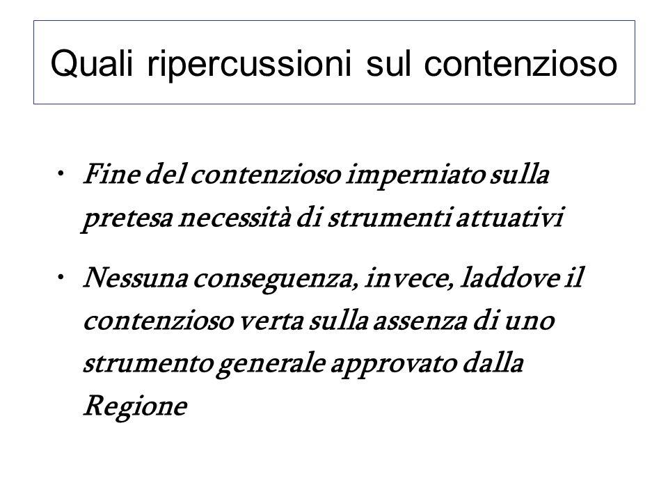 Quali ripercussioni sul contenzioso Fine del contenzioso imperniato sulla pretesa necessità di strumenti attuativi Nessuna conseguenza, invece, laddove il contenzioso verta sulla assenza di uno strumento generale approvato dalla Regione
