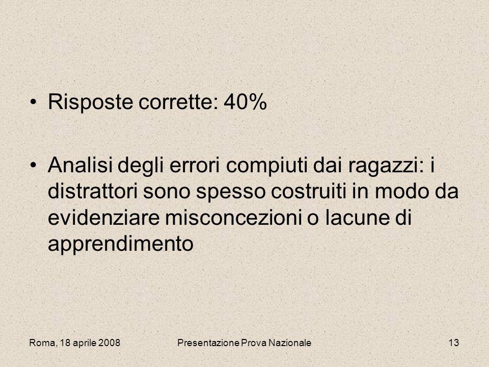 Roma, 18 aprile 2008Presentazione Prova Nazionale13 Risposte corrette: 40% Analisi degli errori compiuti dai ragazzi: i distrattori sono spesso costru