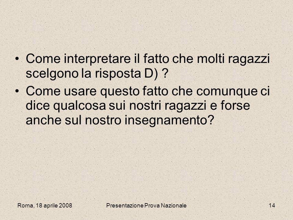 Roma, 18 aprile 2008Presentazione Prova Nazionale14 Come interpretare il fatto che molti ragazzi scelgono la risposta D) ? Come usare questo fatto che
