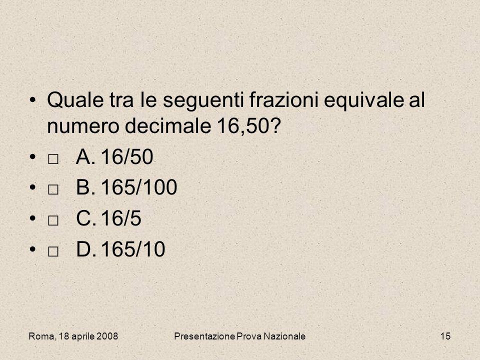 Roma, 18 aprile 2008Presentazione Prova Nazionale15 Quale tra le seguenti frazioni equivale al numero decimale 16,50? A.16/50 B.165/100 C.16/5 D.165/1
