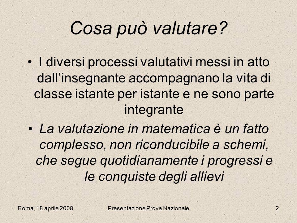 Roma, 18 aprile 2008Presentazione Prova Nazionale2 Cosa può valutare? I diversi processi valutativi messi in atto dallinsegnante accompagnano la vita
