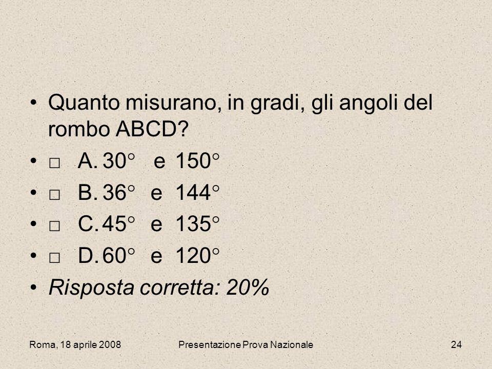 Roma, 18 aprile 2008Presentazione Prova Nazionale24 Quanto misurano, in gradi, gli angoli del rombo ABCD? A.30 e150 B.36 e144 C.45 e135 D.60 e 120 Ris