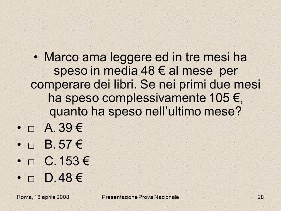 Roma, 18 aprile 2008Presentazione Prova Nazionale28 Marco ama leggere ed in tre mesi ha speso in media 48 al mese per comperare dei libri. Se nei prim