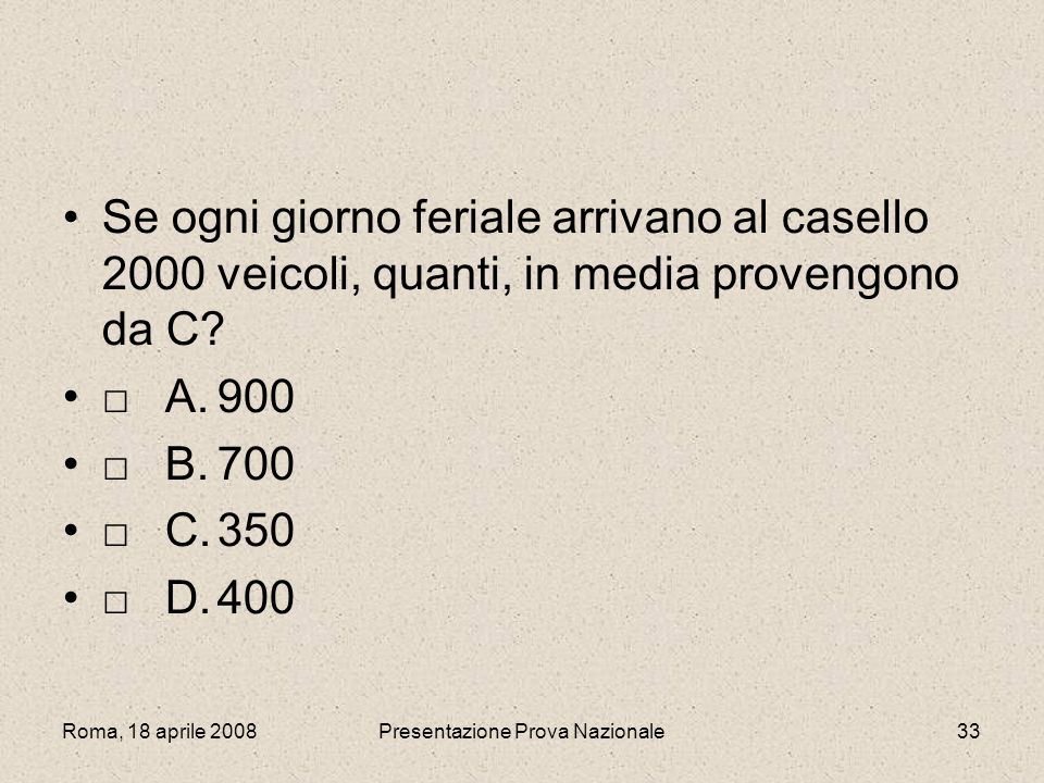 Roma, 18 aprile 2008Presentazione Prova Nazionale33 Se ogni giorno feriale arrivano al casello 2000 veicoli, quanti, in media provengono da C? A.900 B