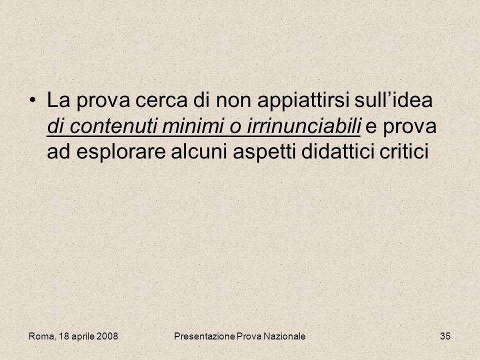 Roma, 18 aprile 2008Presentazione Prova Nazionale35 La prova cerca di non appiattirsi sullidea di contenuti minimi o irrinunciabili e prova ad esplora