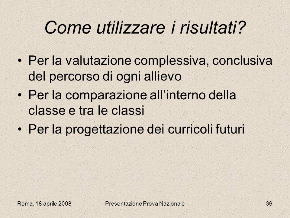 Roma, 18 aprile 2008Presentazione Prova Nazionale36 Come utilizzare i risultati? Per la valutazione complessiva, conclusiva del percorso di ogni allie