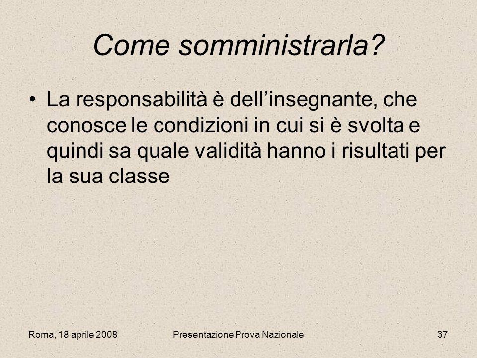 Roma, 18 aprile 2008Presentazione Prova Nazionale37 Come somministrarla? La responsabilità è dellinsegnante, che conosce le condizioni in cui si è svo