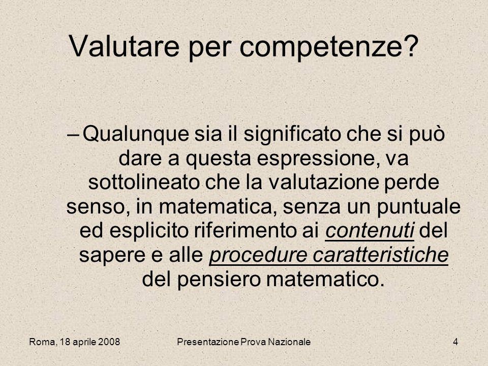 Roma, 18 aprile 2008Presentazione Prova Nazionale4 Valutare per competenze? –Qualunque sia il significato che si può dare a questa espressione, va sot