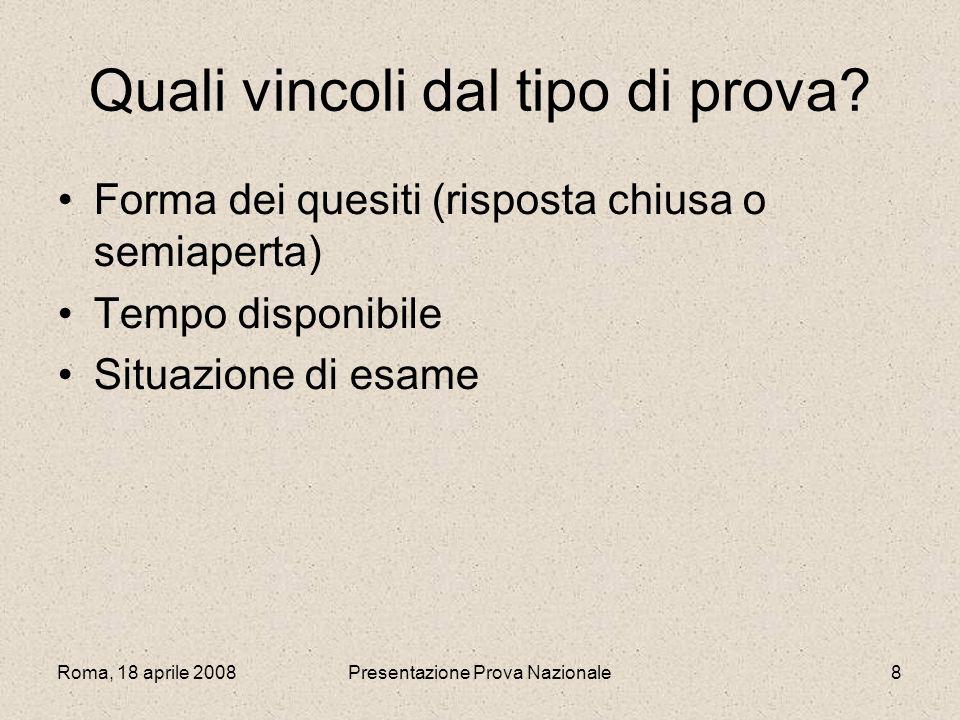 Roma, 18 aprile 2008Presentazione Prova Nazionale8 Quali vincoli dal tipo di prova? Forma dei quesiti (risposta chiusa o semiaperta) Tempo disponibile