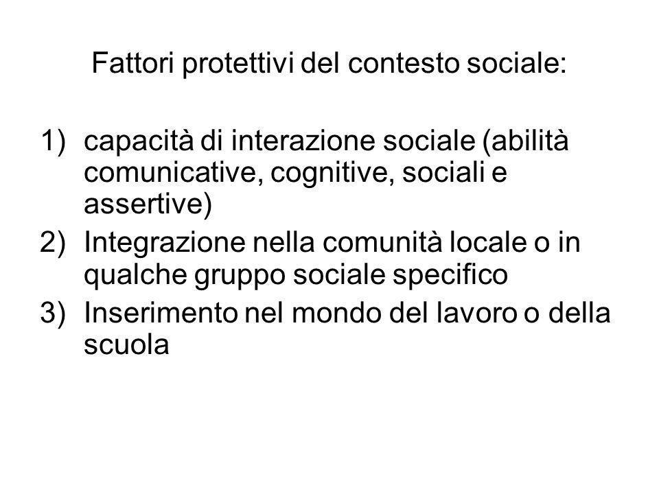Fattori protettivi del contesto sociale: 1)capacità di interazione sociale (abilità comunicative, cognitive, sociali e assertive) 2)Integrazione nella
