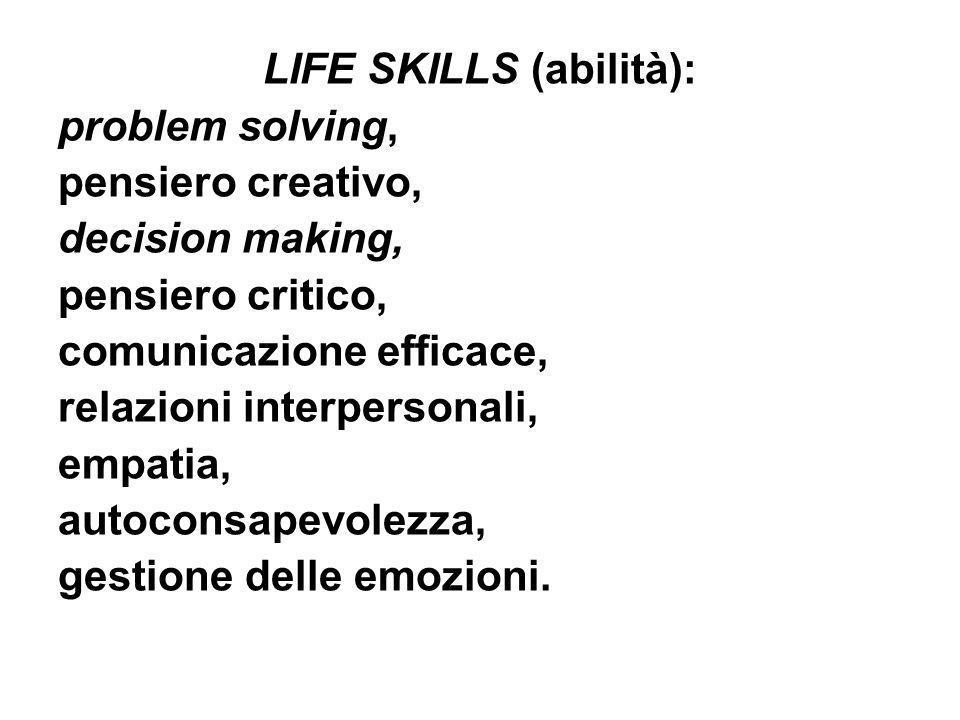 LIFE SKILLS (abilità): problem solving, pensiero creativo, decision making, pensiero critico, comunicazione efficace, relazioni interpersonali, empati