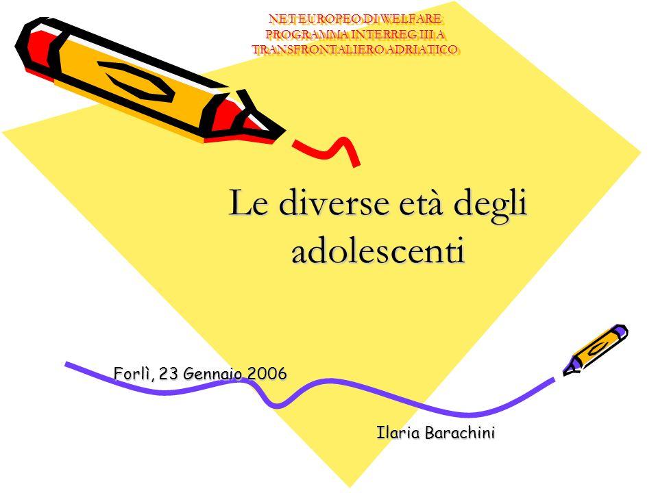 NET EUROPEO DI WELFARE PROGRAMMA INTERREG III A TRANSFRONTALIERO ADRIATICO Le diverse età degli adolescenti Forlì, 23 Gennaio 2006 Ilaria Barachini