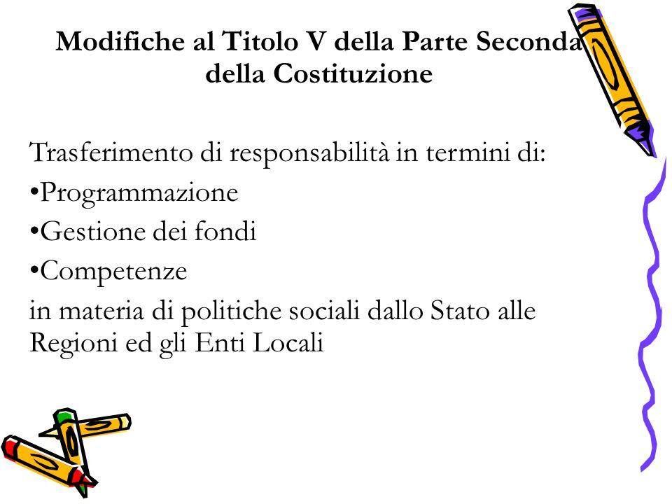 Modifiche al Titolo V della Parte Seconda della Costituzione Trasferimento di responsabilità in termini di: Programmazione Gestione dei fondi Competenze in materia di politiche sociali dallo Stato alle Regioni ed gli Enti Locali