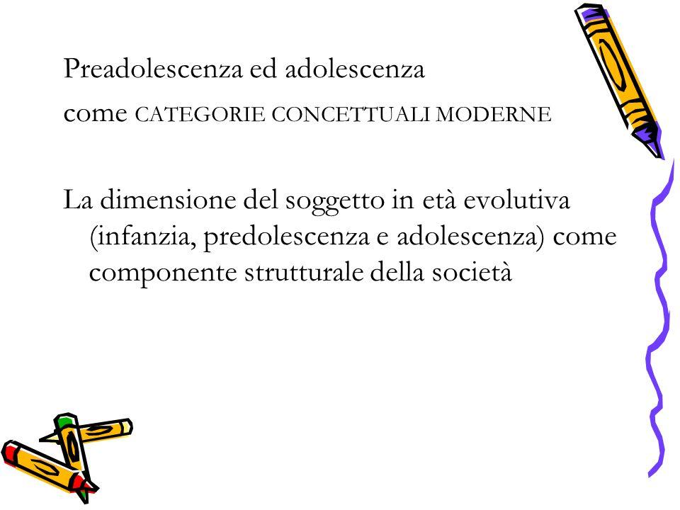 Preadolescenza ed adolescenza come CATEGORIE CONCETTUALI MODERNE La dimensione del soggetto in età evolutiva (infanzia, predolescenza e adolescenza) come componente strutturale della società