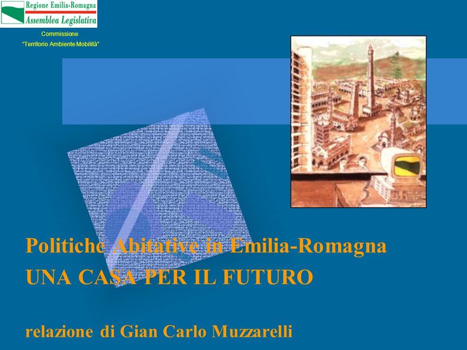 Politiche Abitative in Emilia-Romagna UNA CASA PER IL FUTURO relazione di Gian Carlo Muzzarelli Commissione Territorio Ambiente Mobilità