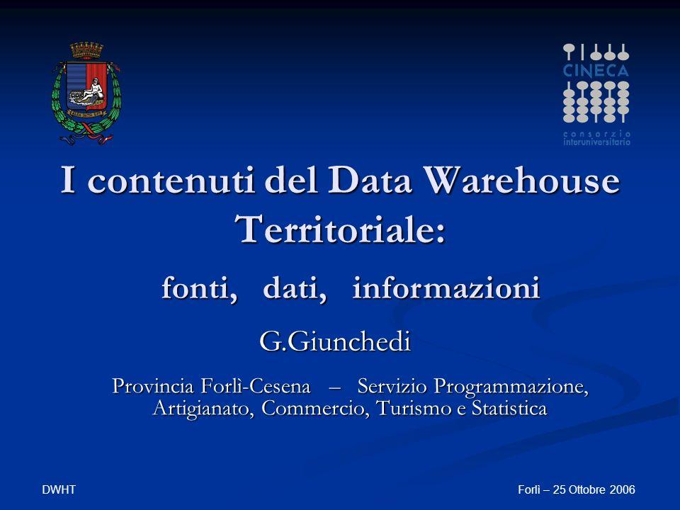 DWHTForlì – 25 Ottobre 2006 I contenuti del Data Warehouse Territoriale: Provincia Forlì-Cesena – Servizio Programmazione, Artigianato, Commercio, Turismo e Statistica fonti, dati, informazioni G.Giunchedi