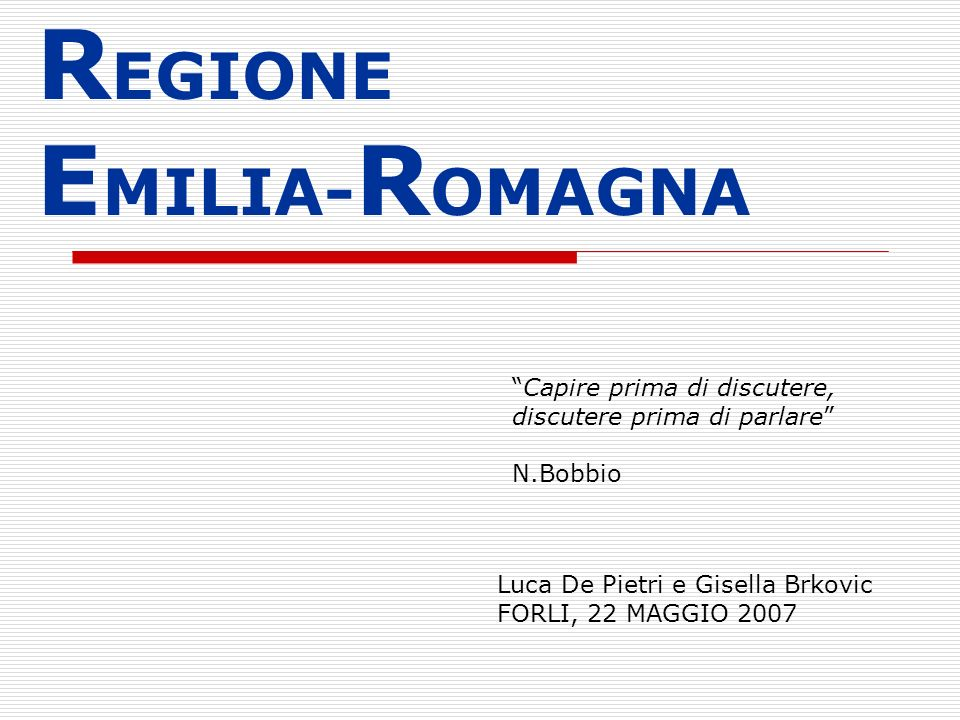 R EGIONE E MILIA- R OMAGNA Luca De Pietri e Gisella Brkovic FORLI, 22 MAGGIO 2007 Capire prima di discutere, discutere prima di parlare N.Bobbio