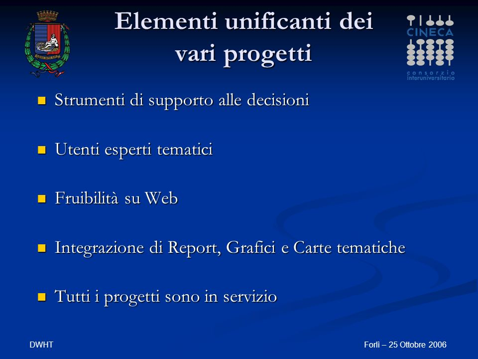 DWHTForlì – 25 Ottobre 2006 Elementi unificanti dei vari progetti Strumenti di supporto alle decisioni Strumenti di supporto alle decisioni Utenti esperti tematici Utenti esperti tematici Fruibilità su Web Fruibilità su Web Integrazione di Report, Grafici e Carte tematiche Integrazione di Report, Grafici e Carte tematiche Tutti i progetti sono in servizio Tutti i progetti sono in servizio