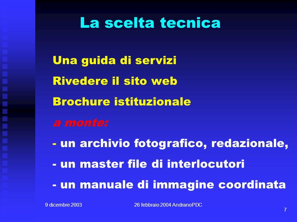 9 dicembre 200326 febbraio 2004 AndranoPDC 7 La scelta tecnica Una guida di servizi Rivedere il sito web Brochure istituzionale a monte: - un archivio fotografico, redazionale, - un master file di interlocutori - un manuale di immagine coordinata