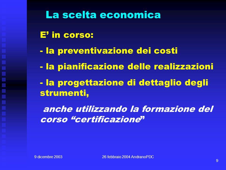 9 dicembre 200326 febbraio 2004 AndranoPDC 9 La scelta economica E in corso: - la preventivazione dei costi - la pianificazione delle realizzazioni - la progettazione di dettaglio degli strumenti, anche utilizzando la formazione del corso certificazione